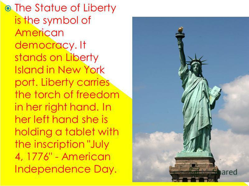 The Statue of Liberty is the symbol of American democracy. It stands on Liberty Island in New York port. Liberty carries the torch of freedom in her right hand. In her left hand she is holding a tablet with the inscription