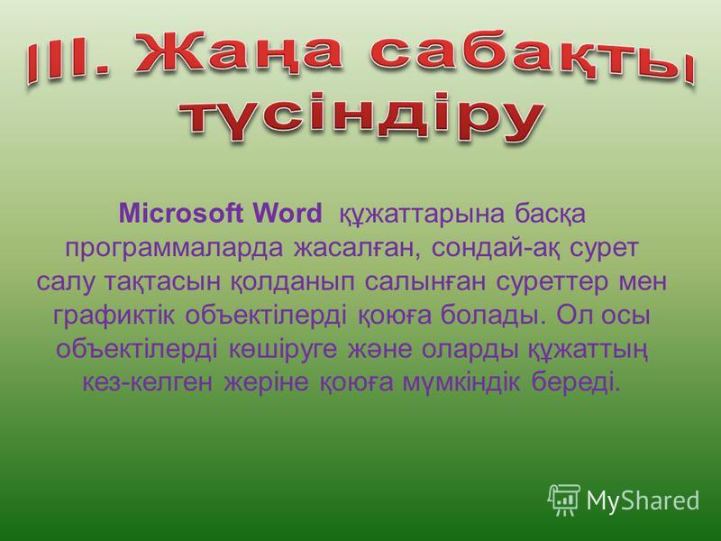 Microsoft Word құжаттарына басқа программаларда жасалған, сондай-ақ сурет салу тақтасын қолданып салынған суреттер мен графиктік объектілерді қоюға болады. Ол осы объектілерді көшіруге және оларды құжаттың кез-келген жеріне қоюға мүмкіндік береді.