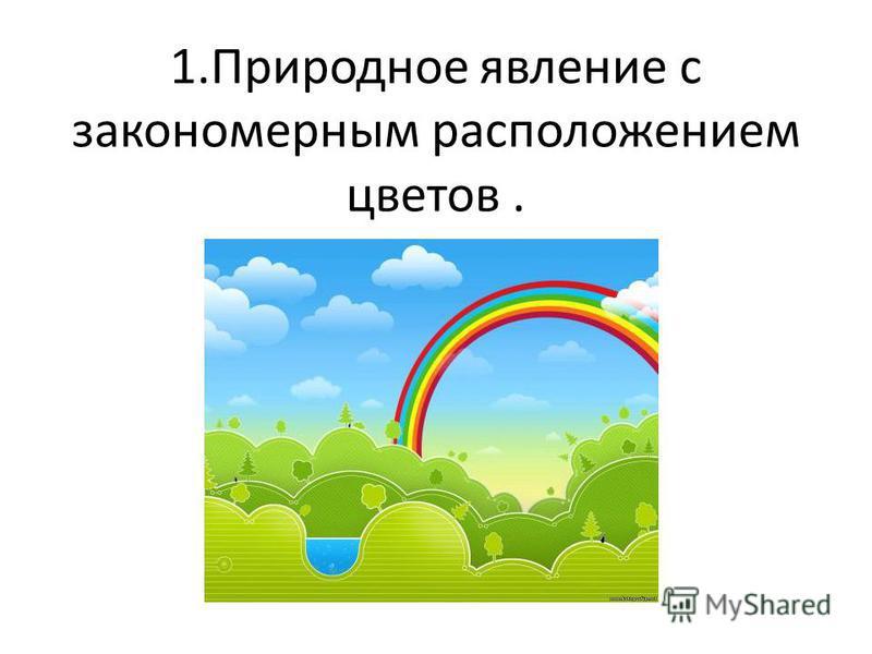 1. Природное явление с закономерным расположением цветов.