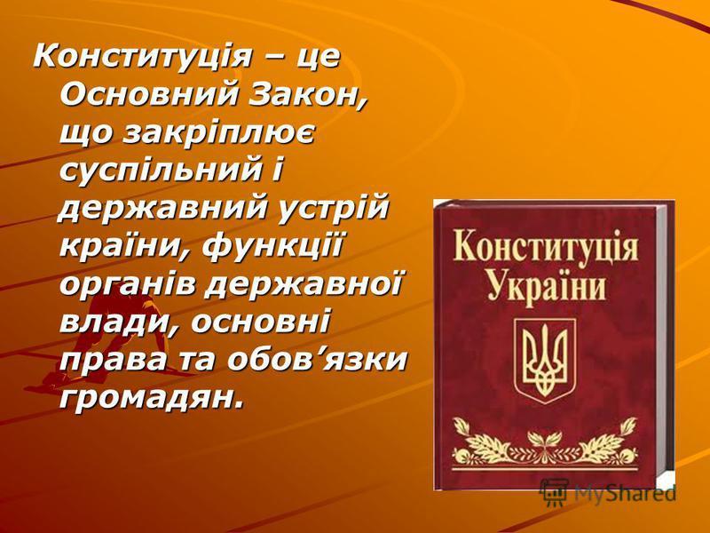 Конституція – це Основний Закон, що закріплює суспільний і державний устрій країни, функції органів державної влади, основні права та обовязки громадян.