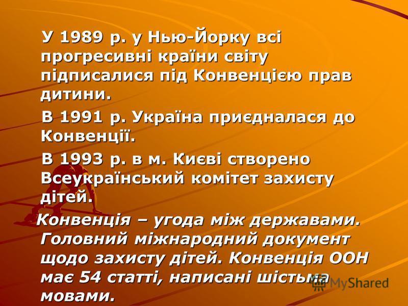 У 1989 р. у Нью-Йорку всі прогресивні країни світу підписалися під Конвенцією прав дитини. У 1989 р. у Нью-Йорку всі прогресивні країни світу підписалися під Конвенцією прав дитини. В 1991 р. Україна приєдналася до Конвенції. В 1991 р. Україна приєдн