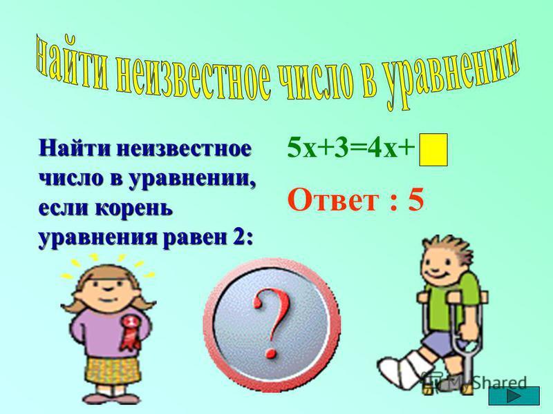 Найти неизвестное число в уравнении, если корень уравнения равен 2: 5 х+3=4 х+ Ответ : 5