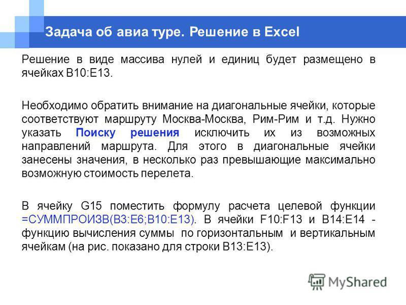 Решение в виде массива нулей и единиц будет размещено в ячейках B10:E13. Необходимо обратить внимание на диагональные ячейки, которые соответствуют маршруту Москва-Москва, Рим-Рим и т.д. Нужно указать Поиску решения исключить их из возможных направле