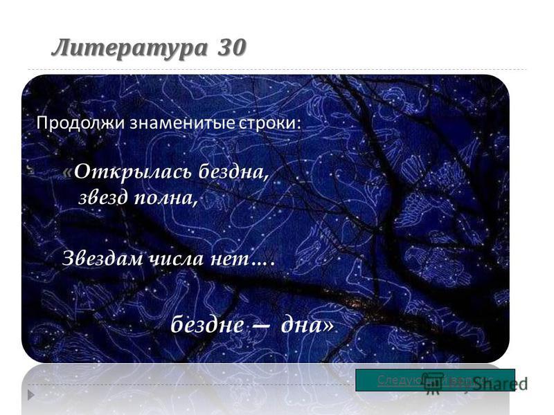 Литература 30 « Открылась бездна, звезд полна, Звездам числа нет…. Продолжи знаменитые строки : Следующий вопрос » бездне дна»