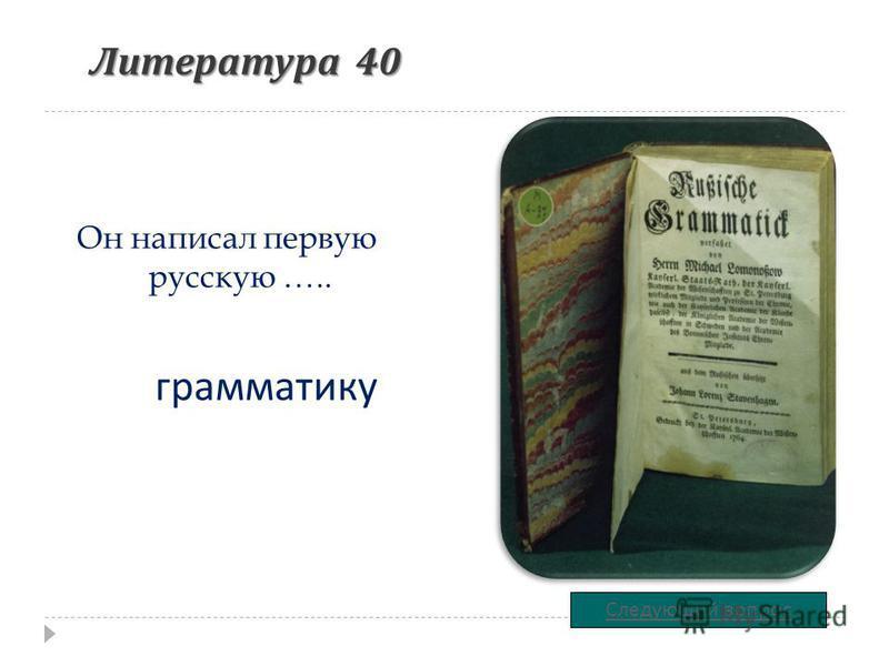 Литература 40 Он написал первую русскую ….. Следующий вопрос грамматику