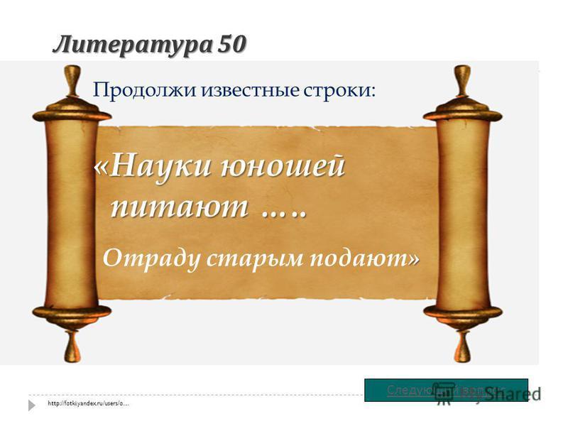 Литература 50 «Науки юношей питают ….. Продолжи известные строки: Следующий вопрос » Отраду старым подают» http://fotki.yandex.ru/users/o…