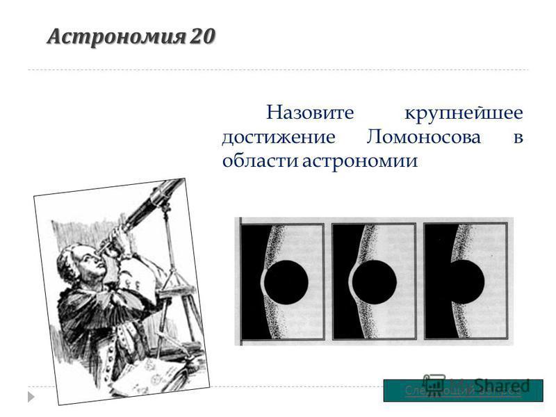 Астрономия 20 Назовите крупнейшее достижение Ломоносова в области астрономии Следующий вопрос