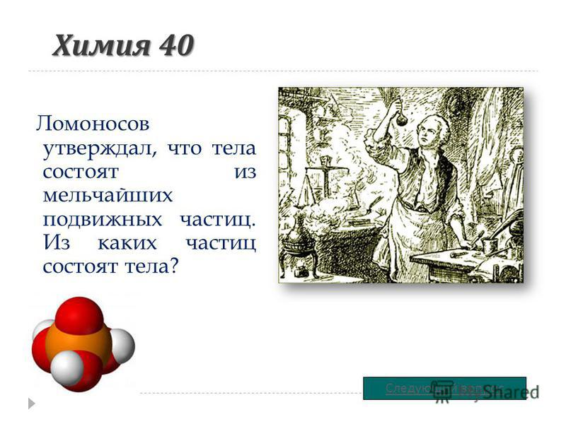 Химия 40 Ломоносов утверждал, что тела состоят из мельчайших подвижных частиц. Из каких частиц состоят тела? Следующий вопрос