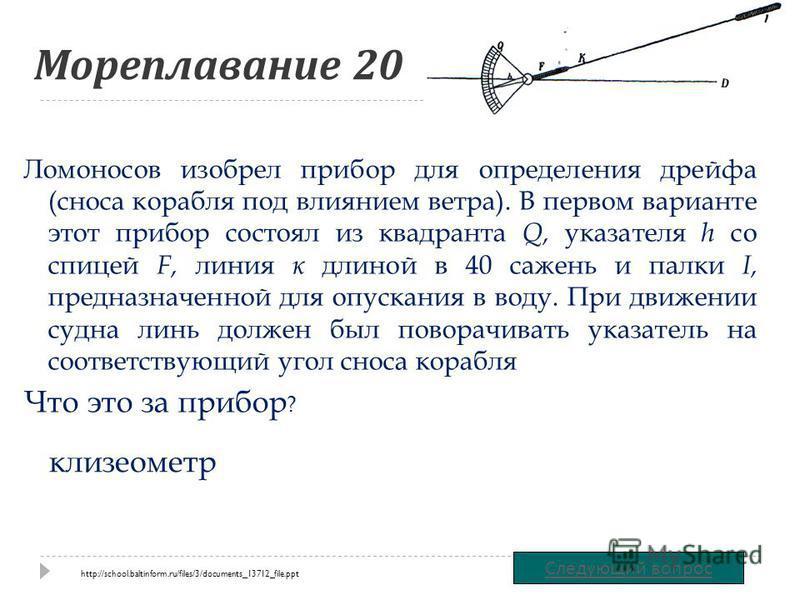 Мореплавание 20 Ломоносов изобрел прибор для определения дрейфа (сноса корабля под влиянием ветра). В первом варианте этот прибор состоял из квадранта Q, указателя h со спицей F, линия к длиной в 40 сажень и палки I, предназначенной для опускания в в