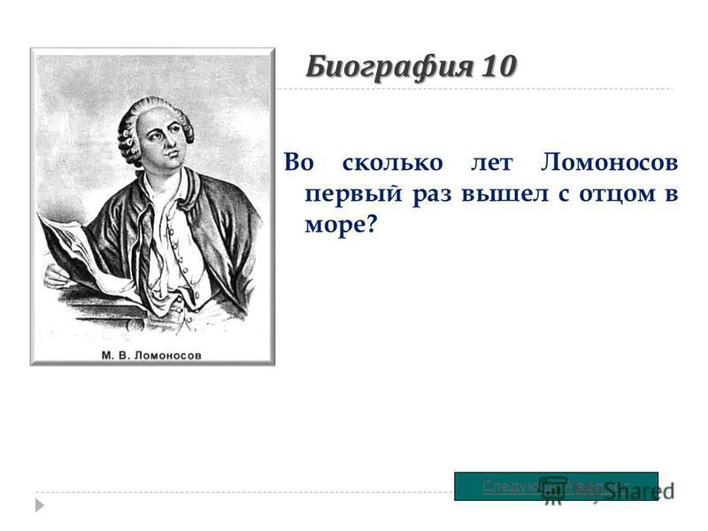 Биография 10 Во сколько лет Ломоносов первый раз вышел с отцом в море? Следующий вопрос