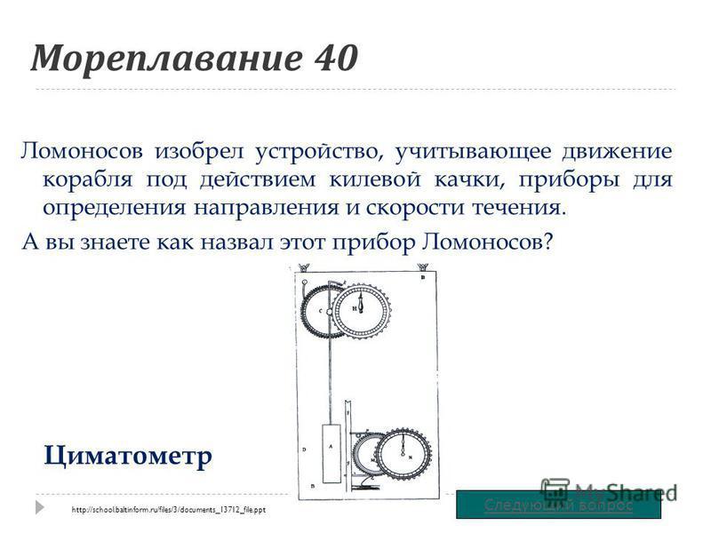 Мореплавание 40 Ломоносов изобрел устройство, учитывающее движение корабля под действием килевой качки, приборы для определения направления и скорости течения. А вы знаете как назвал этот прибор Ломоносов? Следующий вопрос Циматометр http://school.ba
