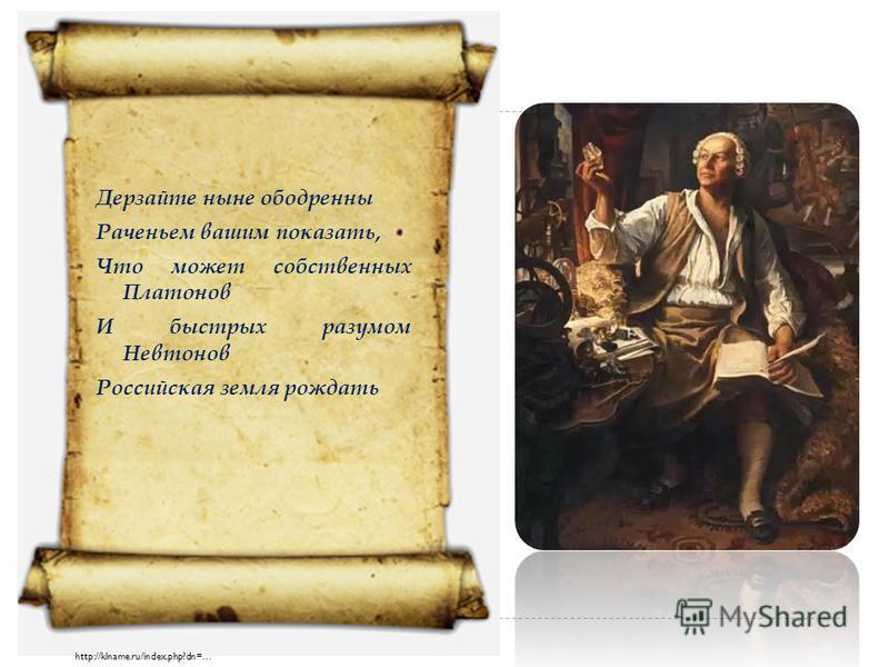 Дерзайте ныне ободренны Раченьем вашим показать, Что может собственных Платонов И быстрых разумом Невтонов Российская земля рождать http://klname.ru/index.php?dn=…