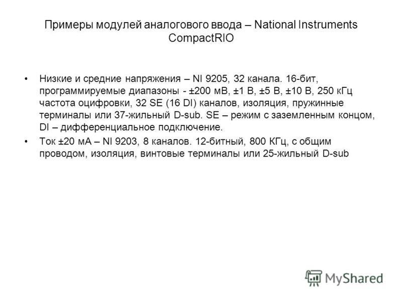 Примеры модулей аналогового ввода – National Instruments CompactRIO Низкие и средние напряжения – NI 9205, 32 канала. 16-бит, программируемые диапазоны - ±200 мВ, ±1 В, ±5 В, ±10 В, 250 к Гц частота оцифровки, 32 SE (16 DI) каналов, изоляция, пружинн