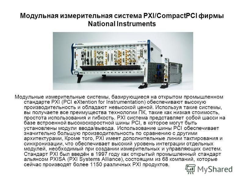Модульная измерительная система PXI/CompactPCI фирмы National Instruments Модульные измерительные системы, базирующиеся на открытом промышленном стандарте PXI (PCI eXtention for Instrumentation) обеспечивают высокую производительность и обладают невы