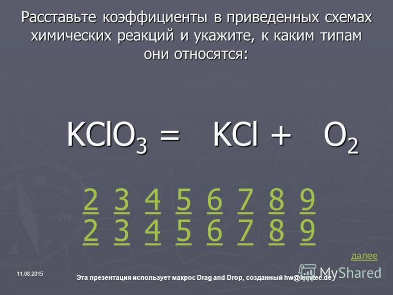 11.08.2015 Эта презентация использует макрос Drag and Drop, созданный hw@lemitec.de Расставьте коэффициенты в приведенных схемах химических реакций и укажите, к каким типам они относятся: KClO 3 = KCl + O 2 KClO 3 = KCl + O 2 2 42 3 35 4 7698 57698 д