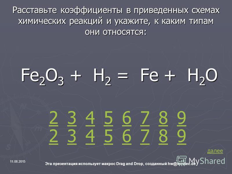 11.08.2015 Эта презентация использует макрос Drag and Drop, созданный hw@lemitec.de Расставьте коэффициенты в приведенных схемах химических реакций и укажите, к каким типам они относятся: Fe 2 O 3 + H 2 = Fe + H 2 O Fe 2 O 3 + H 2 = Fe + H 2 O 2 42 3
