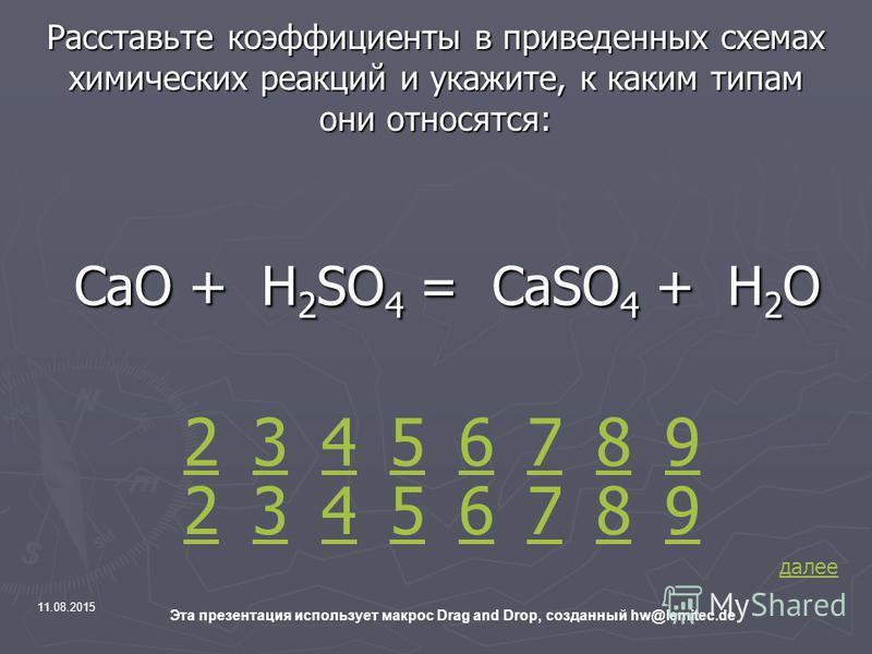 11.08.2015 Эта презентация использует макрос Drag and Drop, созданный hw@lemitec.de Расставьте коэффициенты в приведенных схемах химических реакций и укажите, к каким типам они относятся: СаО + H 2 SO 4 = СаSO 4 + Н 2 О СаО + H 2 SO 4 = СаSO 4 + Н 2