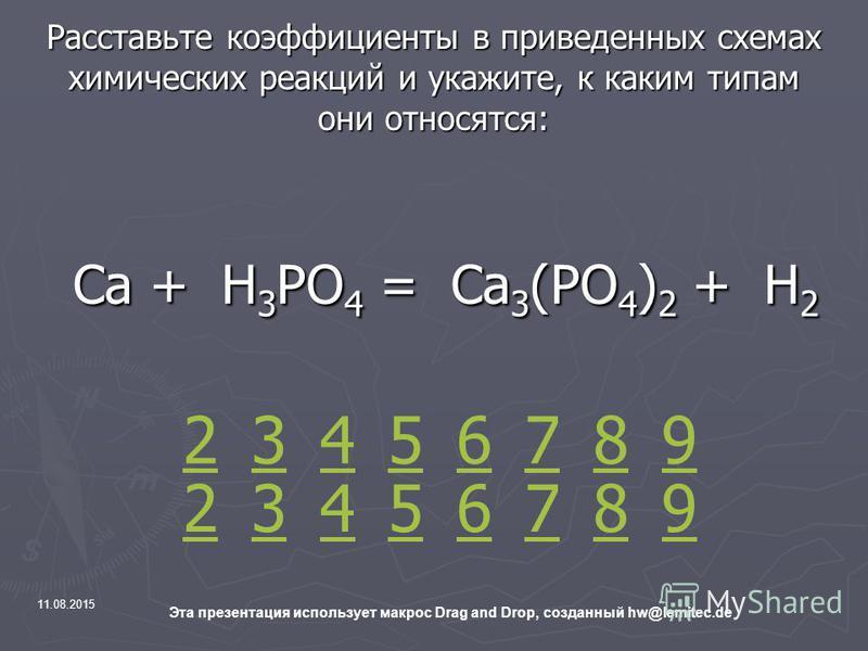 11.08.2015 Эта презентация использует макрос Drag and Drop, созданный hw@lemitec.de Расставьте коэффициенты в приведенных схемах химических реакций и укажите, к каким типам они относятся: Са + Н 3 РО 4 = Са 3 (РО 4 ) 2 + Н 2 Са + Н 3 РО 4 = Са 3 (РО