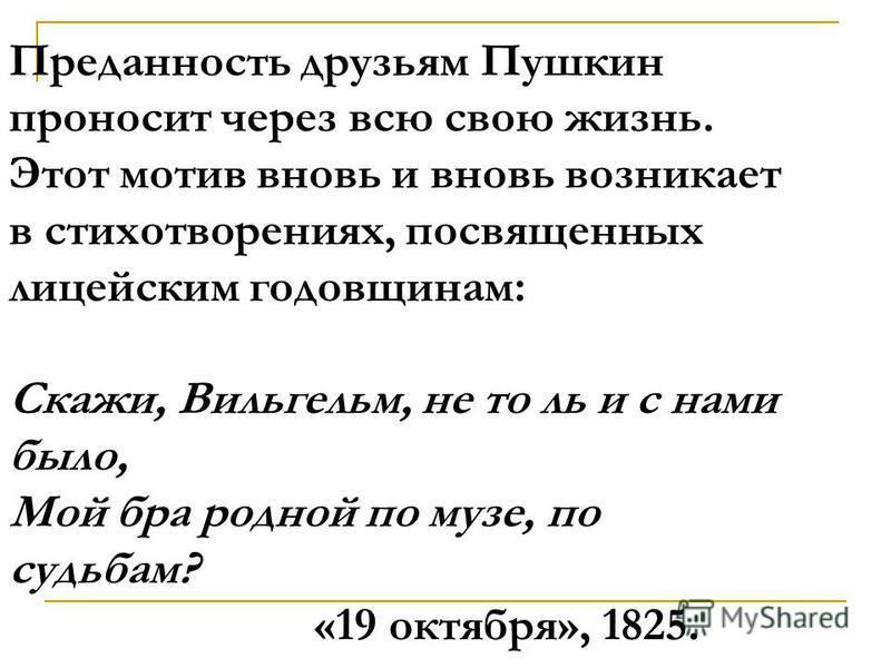 Преданность друзьям Пушкин проносит через всю свою жизнь. Этот мотив вновь и вновь возникает в стихотворениях, посвященных лицейским годовщинам: Скажи, Вильгельм, не то ль и с нами было, Мой бра родной по музе, по судьбам? «19 октября», 1825.