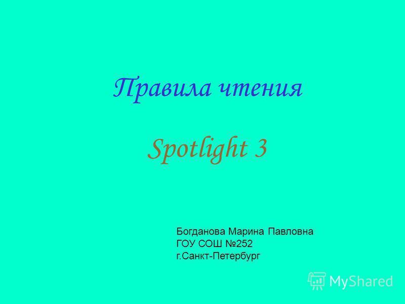 Правила чтения Spotlight 3 Богданова Марина Павловна ГОУ СОШ 252 г.Санкт-Петербург