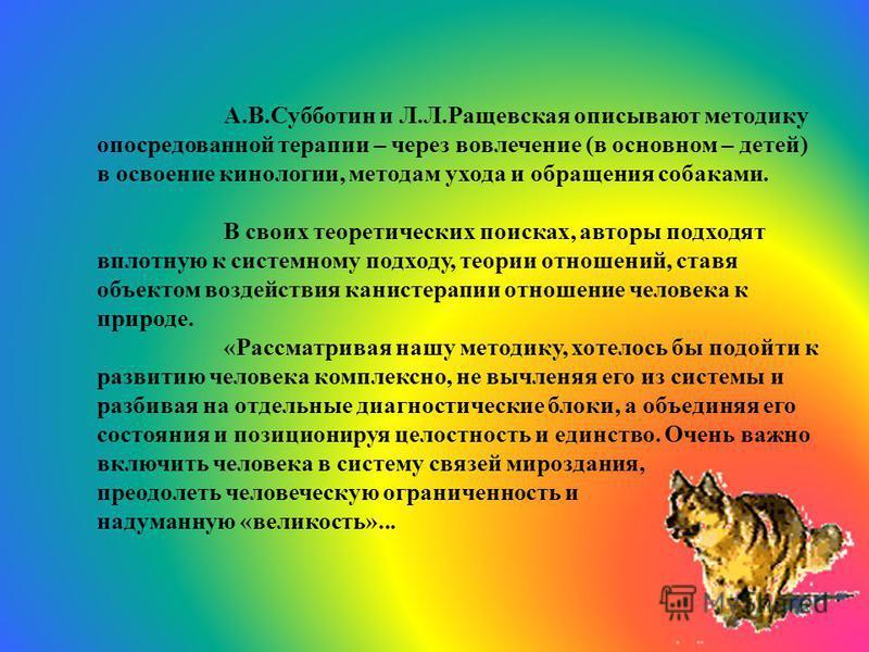 А.В.Субботин и Л.Л.Ращевская описывают методику опосредованной терапии – через вовлечение (в основном – детей) в освоение кинологии, методам ухода и обращения собаками. В своих теоретических поисках, авторы подходят вплотную к системному подходу, тео