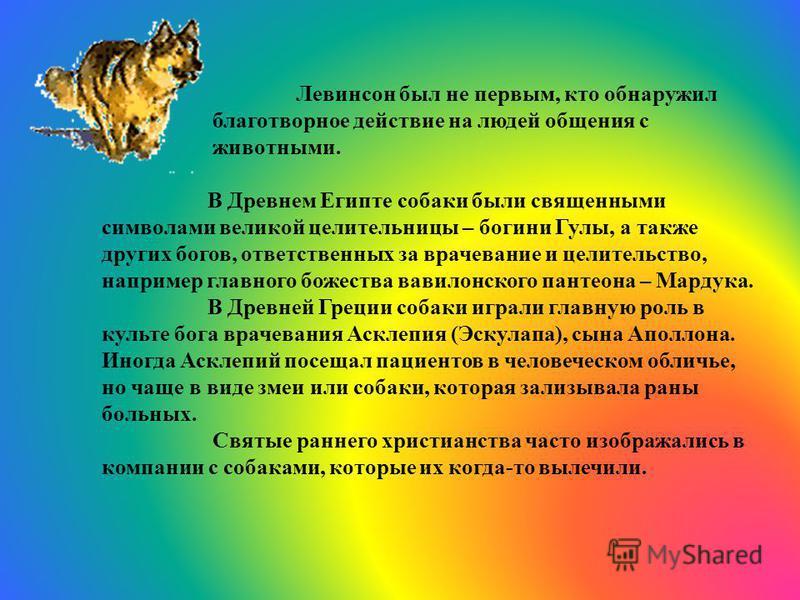 Левинсон был не первым, кто обнаружил благотворное действие на людей общения с животными. В Древнем Египте собаки были священными символами великой целительницы – богини Гулы, а также других богов, ответственных за врачевание и целительство, например