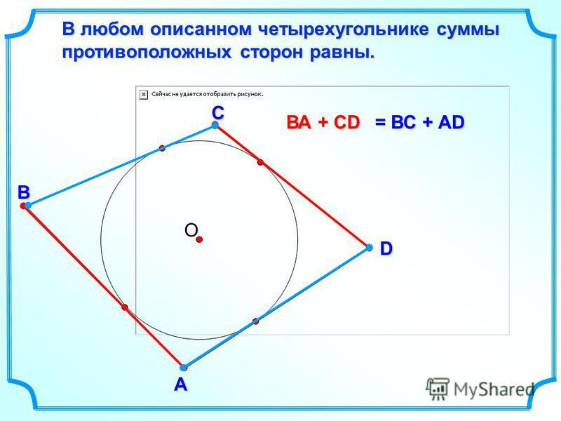 D В С В любом описанном четырехугольнике суммы противоположных сторон равны. А О = ВС + AD ВА + CD