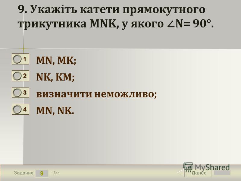 Далее 9 Задание 1 бал. 1111 2222 3333 4444 9. Укажіть катети прямокутного трикутника MNK, у якого N= 90°. MN, MK; NK, KM; визначити неможливо; MN, NK.