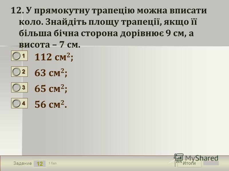 Итоги 12 Задание 1 бал. 1111 2222 3333 4444 12. У прямокутну трапецію можна вписати коло. Знайдіть площу трапеції, якщо її більша бічна сторона дорівнює 9 см, а висота – 7 см. 112 см 2 ; 63 см 2 ; 65 см 2 ; 56 см 2.