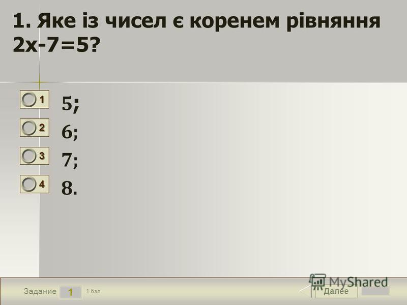 Далее 1 Задание 1 бал. 1111 2222 3333 4444 1. Яке із чисел є коренем рівняння 2х-7=5? 5;5; 6; 7;7; 8.