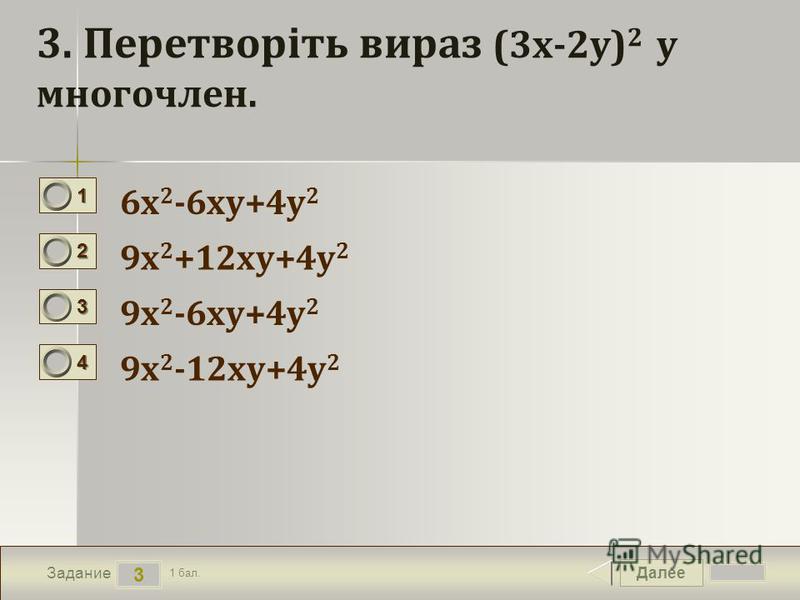 Далее 3 Задание 1 бал. 1111 2222 3333 4444 3. Перетворіть вираз (3х-2у) 2 у многочлен. 6х 2 -6ху+4у 2 9х 2 +12ху+4у 2 9х 2 -6ху+4у 2 9х 2 -12ху+4у 2