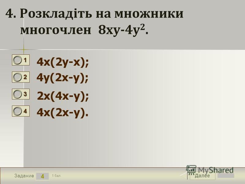 Далее 4 Задание 1 бал. 1111 2222 3333 4444 4. Розкладіть на множники многочлен 8ху-4у 2. 4х(2у-х); 4у(2х-у); 2х(4х-у); 4х(2х-у).