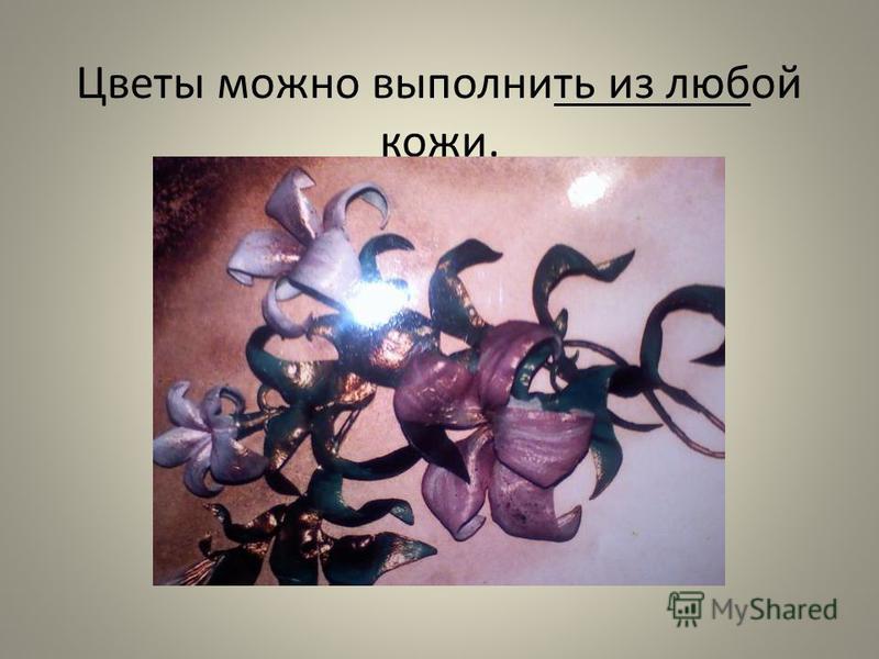 Цветы можно выполнить из любой кожи.