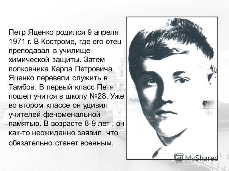 Петр Яценко родился 9 апреля 1971 г. В Костроме, где его отец преподавал в училище химической защиты. Затем полковника Карла Петровича Яценко перевели служить в Тамбов. В первый класс Петя пошел учится в школу 28. Уже во втором классе он удивил учите