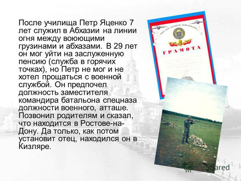 После училища Петр Яценко 7 лет служил в Абхазии на линии огня между воюющими грузинами и абхазами. В 29 лет он мог уйти на заслуженную пенсию (служба в горячих точках), но Петр не мог и не хотел прощаться с военной службой. Он предпочел должность за