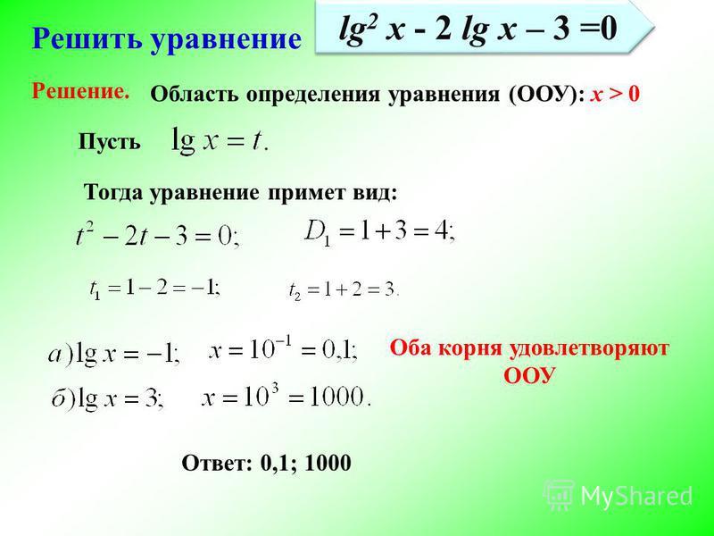 Решить уравнение Пусть Тогда уравнение примет вид: Ответ: 0,1; 1000 Решение. lg 2 x - 2 lg x – 3 =0 Область определения уравнения (ООУ): х > 0 Оба корня удовлетворяют ООУ