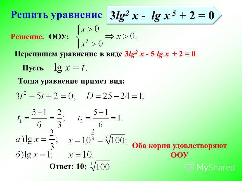 Решить уравнение Перепишем уравнение в виде 3lg 2 x - 5 lg x + 2 = 0 Тогда уравнение примет вид: Ответ: 10; Решение. 3lg 2 x - lg x 5 + 2 = 0 Пусть ООУ: Оба корня удовлетворяют ООУ