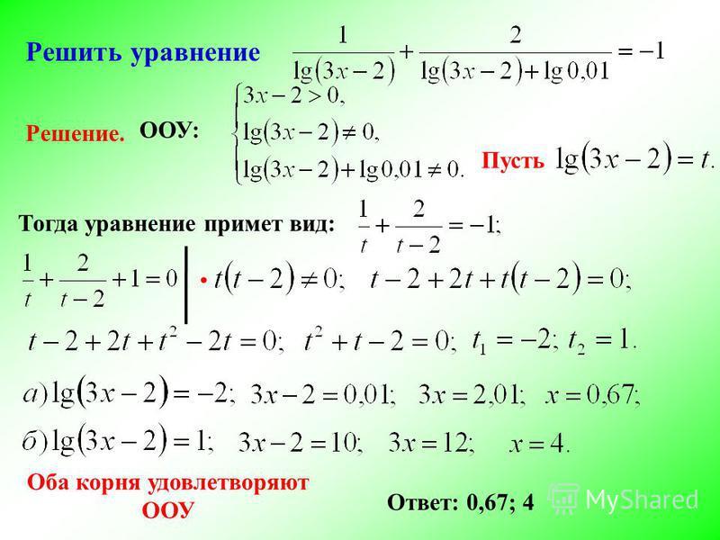 Решить уравнение Решение. Пусть ООУ: Тогда уравнение примет вид: Оба корня удовлетворяют ООУ Ответ: 0,67; 4