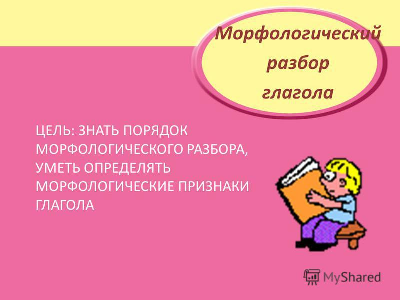 ЦЕЛЬ: ЗНАТЬ ПОРЯДОК МОРФОЛОГИЧЕСКОГО РАЗБОРА, УМЕТЬ ОПРЕДЕЛЯТЬ МОРФОЛОГИЧЕСКИЕ ПРИЗНАКИ ГЛАГОЛА Морфологический разбор глагола