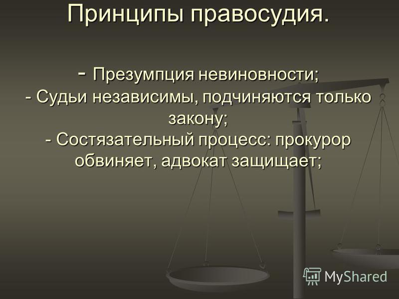 Принципы правосудия. - Презумпция невиновности; - Судьи независимы, подчиняются только закону; - Состязательный процесс: прокурор обвиняет, адвокат защищает;