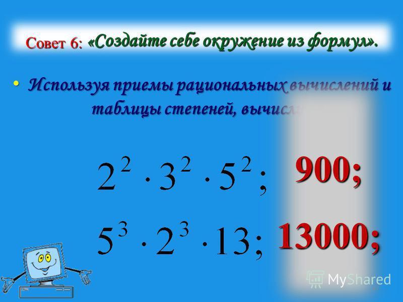 Совет 6: « Создайте себе окружение из формул». Используя приемы рациональных вычислений и таблицы степеней, вычислите: Используя приемы рациональных вычислений и таблицы степеней, вычислите: 900;13000; 900;13000; 17