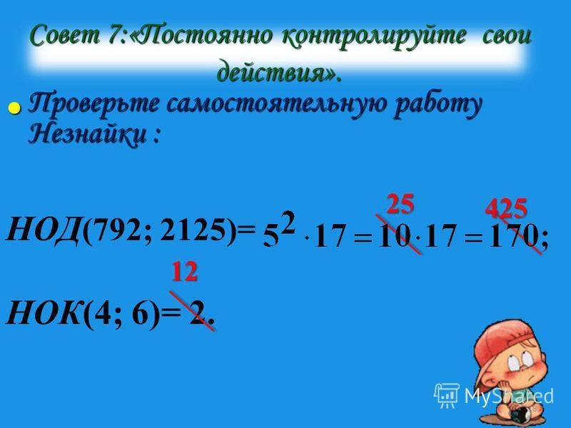 Совет 7:«Постоянно контролируйте свои действия». Проверьте самостоятельную работу Незнайки : Проверьте самостоятельную работу Незнайки : НОД (792; 2125)= НОК(4; 6)= 2. 25 12 425 18