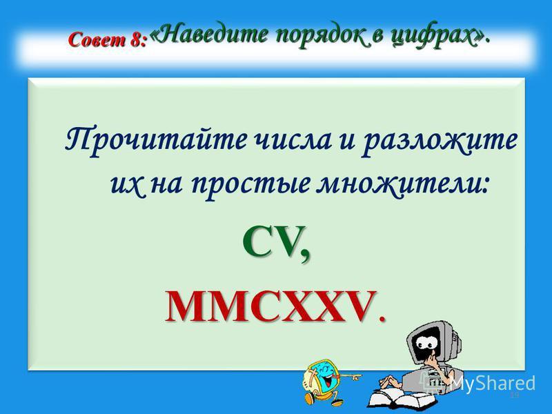 Совет 8: «Наведите порядок в цифрах». Совет 8: «Наведите порядок в цифрах». Прочитайте числа и разложите их на простые множители: CV, MMCXXV. Прочитайте числа и разложите их на простые множители: CV, MMCXXV. 19