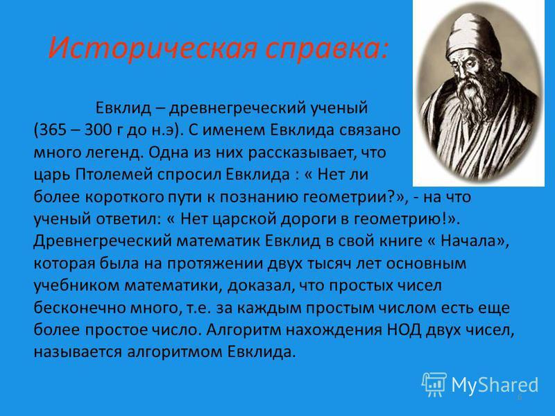 Историческая справка: Евклид – древнегреческий ученый (365 – 300 г до н.э). С именем Евклида связано много легенд. Одна из них рассказывает, что царь Птолемей спросил Евклида : « Нет ли более короткого пути к познанию геометрии?», - на что ученый отв
