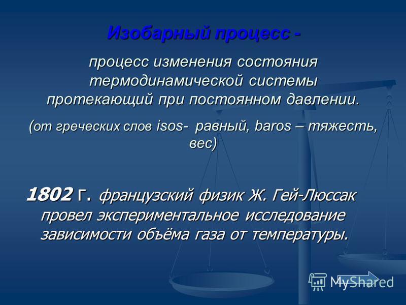 Изобарный процесс - процесс изменения состояния термодинамической системы протекающий при постоянном давлении. ( от греческих слов isos- равный, baros – тяжесть, вес) 1802 г. французский физик Ж. Гей-Люссак провел экспериментальное исследование завис