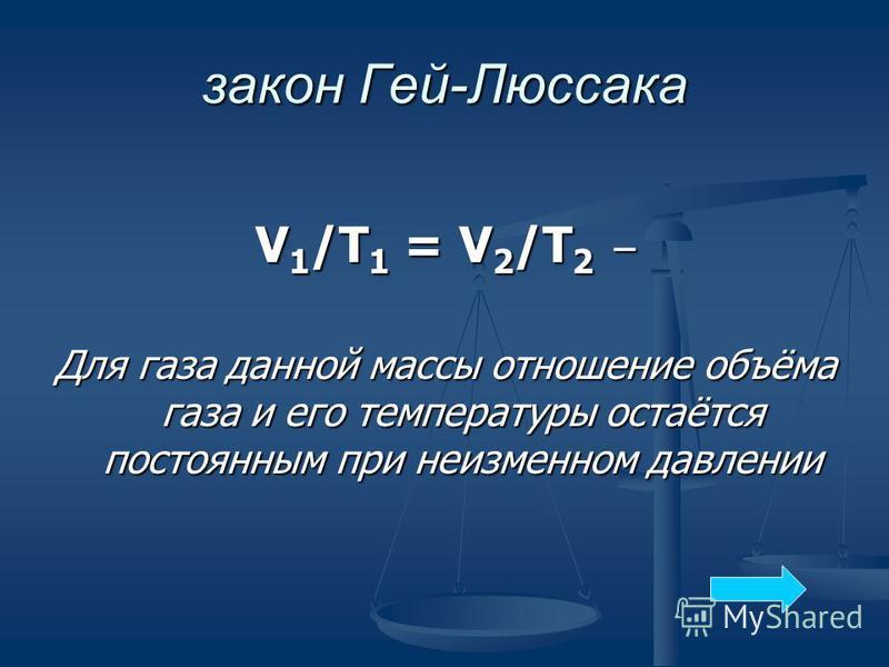 V 1 /Т 1 = V 2 /T 2 – Для газа данной массы отношение объёма газа и его температуры остаётся постоянным при неизменном давлении закон Гей-Люссака