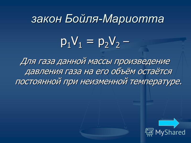 закон Бойля-Мариотта р 1V1 = р 2V2 –р 1V1 = р 2V2 –р 1V1 = р 2V2 –р 1V1 = р 2V2 – Для газа данной массы произведение давления газа на его объём остаётся постоянной при неизменной температуре.