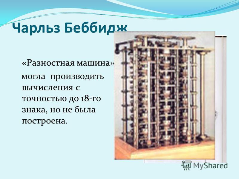 Чарльз Беббидж «Разностная машина» могла производить вычисления с точностью до 18-го знака, но не была построена.