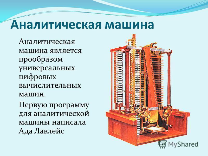 Аналитическая машина Аналитическая машина является прообразом универсальных цифровых вычислительных машин. Первую программу для аналитической машины написала Ада Лавлейс