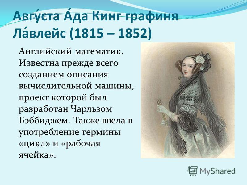 Авгу́ста А́да Кинг графиня Ла́влейс (1815 – 1852) Английский математик. Известна прежде всего созданием описания вычислительной машины, проект которой был разработан Чарльзом Бэббиджем. Также ввела в употребление термины «цикл» и «рабочая ячейка».